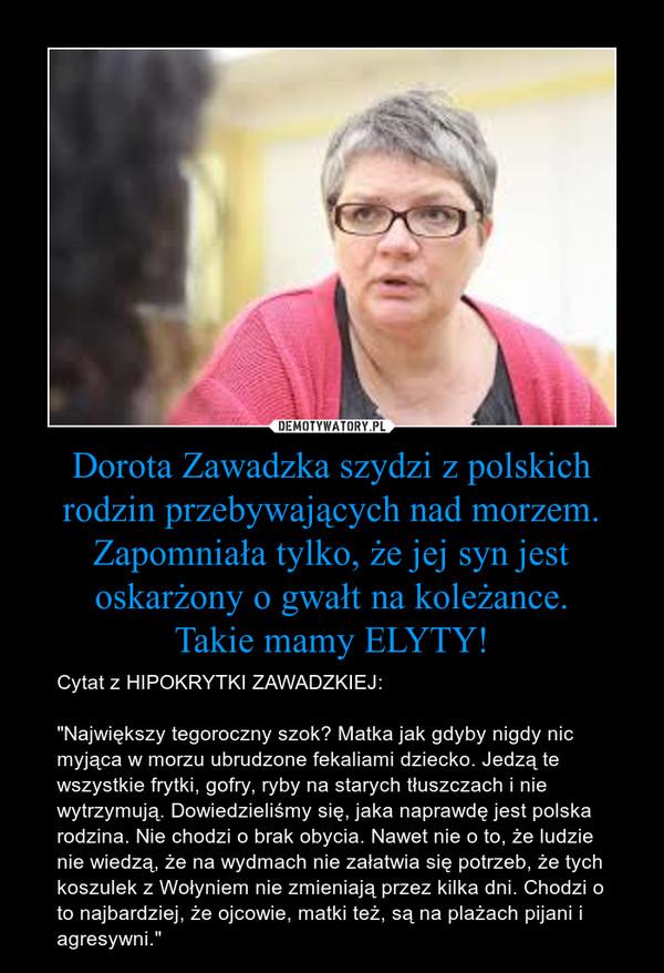 """Dorota Zawadzka szydzi z polskich rodzin przebywających nad morzem.Zapomniała tylko, że jej syn jest oskarżony o gwałt na koleżance.Takie mamy ELYTY! – Cytat z HIPOKRYTKI ZAWADZKIEJ:""""Największy tegoroczny szok? Matka jak gdyby nigdy nic myjąca w morzu ubrudzone fekaliami dziecko. Jedzą te wszystkie frytki, gofry, ryby na starych tłuszczach i nie wytrzymują. Dowiedzieliśmy się, jaka naprawdę jest polska rodzina. Nie chodzi o brak obycia. Nawet nie o to, że ludzie nie wiedzą, że na wydmach nie załatwia się potrzeb, że tych koszulek z Wołyniem nie zmieniają przez kilka dni. Chodzi o to najbardziej, że ojcowie, matki też, są na plażach pijani i agresywni."""""""