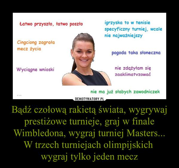 Bądź czołową rakietą świata, wygrywaj prestiżowe turnieje, graj w finale Wimbledona, wygraj turniej Masters...W trzech turniejach olimpijskich wygraj tylko jeden mecz –