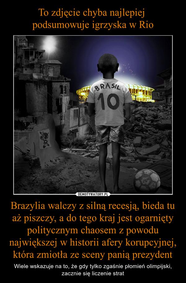 Brazylia walczy z silną recesją, bieda tu aż piszczy, a do tego kraj jest ogarnięty politycznym chaosem z powodu największej w historii afery korupcyjnej, która zmiotła ze sceny panią prezydent – Wiele wskazuje na to, że gdy tylko zgaśnie płomień olimpijski, zacznie się liczenie strat