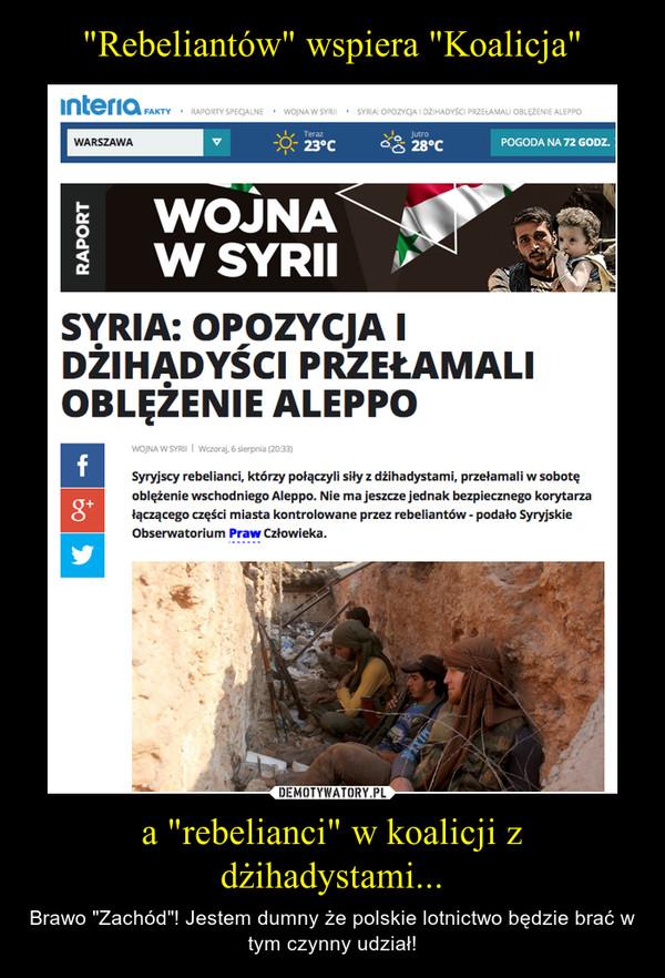 """a """"rebelianci"""" w koalicji z dżihadystami... – Brawo """"Zachód""""! Jestem dumny że polskie lotnictwo będzie brać w tym czynny udział!"""