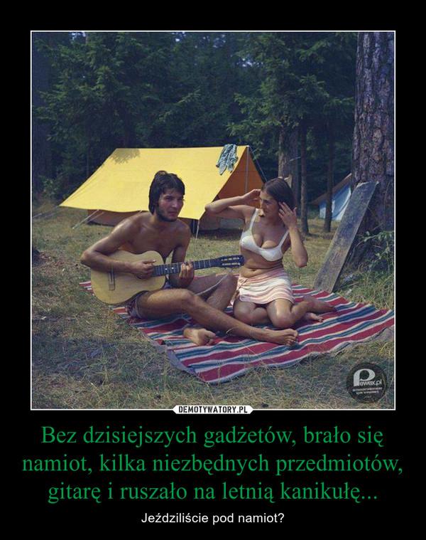 Bez dzisiejszych gadżetów, brało się namiot, kilka niezbędnych przedmiotów, gitarę i ruszało na letnią kanikułę... – Jeździliście pod namiot?