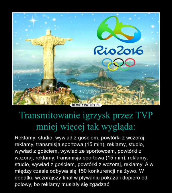 Transmitowanie igrzysk przez TVP mniej więcej tak wygląda: – Reklamy, studio, wywiad z gościem, powtórki z wczoraj, reklamy, transmisja sportowa (15 min), reklamy, studio, wywiad z gościem, wywiad ze sportowcem, powtórki z wczoraj, reklamy, transmisja sportowa (15 min), reklamy, studio, wywiad z gościem, powtórki z wczoraj, reklamy. A w między czasie odbywa się 150 konkurencji na żywo. W dodatku wczorajszy finał w pływaniu pokazali dopiero od połowy, bo reklamy musiały się zgadzać