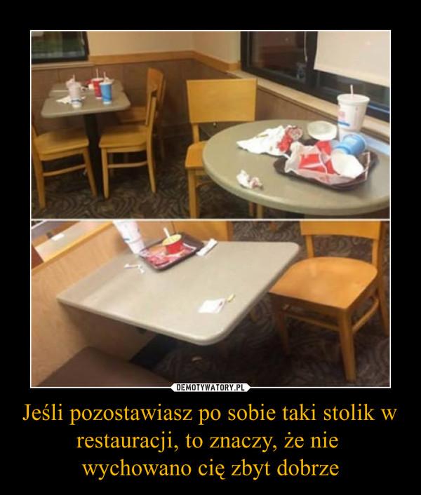 Jeśli pozostawiasz po sobie taki stolik w restauracji, to znaczy, że nie wychowano cię zbyt dobrze –