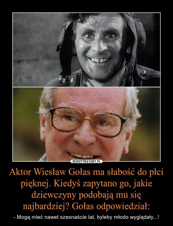Aktor Wiesław Gołas ma słabość do płci pięknej. Kiedyś zapytano go, jakie dziewczyny podobają mu się najbardziej? Gołas odpowiedział: – - Mogą mieć nawet szesnaście lat, byleby młodo wyglądały...!