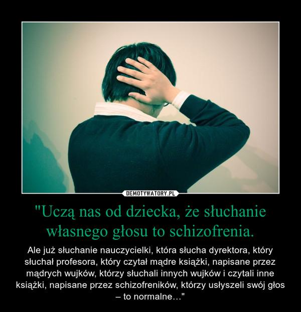 """""""Uczą nas od dziecka, że słuchanie własnego głosu to schizofrenia. – Ale już słuchanie nauczycielki, która słucha dyrektora, który słuchał profesora, który czytał mądre książki, napisane przez mądrych wujków, którzy słuchali innych wujków i czytali inne książki, napisane przez schizofreników, którzy usłyszeli swój głos – to normalne…"""""""