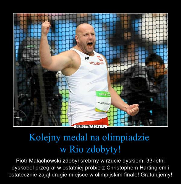 Kolejny medal na olimpiadzie w Rio zdobyty! – Piotr Małachowski zdobył srebrny w rzucie dyskiem. 33-letni dyskobol przegrał w ostatniej próbie z Christophem Hartingiem i ostatecznie zajął drugie miejsce w olimpijskim finale! Gratulujemy!