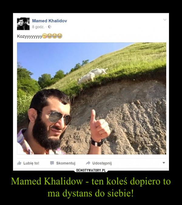 Mamed Khalidow - ten koleś dopiero to ma dystans do siebie! –