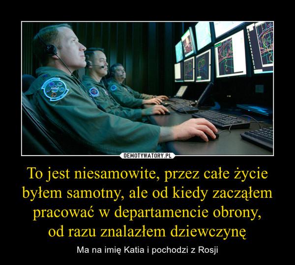 To jest niesamowite, przez całe życie byłem samotny, ale od kiedy zacząłem pracować w departamencie obrony,od razu znalazłem dziewczynę – Ma na imię Katia i pochodzi z Rosji