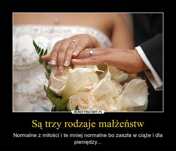 Są trzy rodzaje małżeństw – Normalne z miłości i te mniej normalne bo zaszła w ciąże i dla pieniędzy...