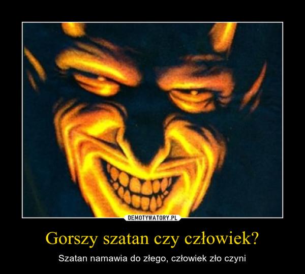 Gorszy szatan czy człowiek? – Szatan namawia do złego, człowiek zło czyni