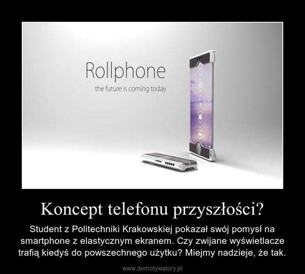 Koncept telefonu przyszłości? – Student z Politechniki Krakowskiej pokazał swój pomysł na smartphone z elastycznym ekranem. Czy zwijane wyświetlacze trafią kiedyś do powszechnego użytku? Miejmy nadzieje, że tak.