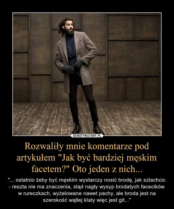 """Rozwaliły mnie komentarze pod artykułem """"Jak być bardziej męskim facetem?"""" Oto jeden z nich... – """"... ostatnio żeby być męskim wystarczy nosić brodę, jak szlachcic - reszta nie ma znaczenia, stąd nagły wysyp brodatych facecików w rureczkach, wyżelowane nawet pachy, ale broda jest na szerokość wątłej klaty więc jest git..."""""""