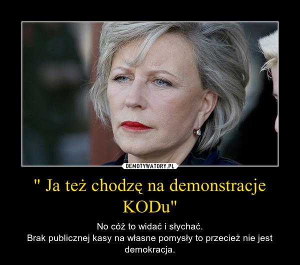 """"""" Ja też chodzę na demonstracje KODu"""" – No cóż to widać i słychać.Brak publicznej kasy na własne pomysły to przecież nie jest demokracja."""
