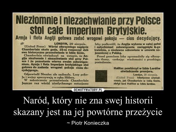 Naród, który nie zna swej historii skazany jest na jej powtórne przeżycie – ~ Piotr Konieczka