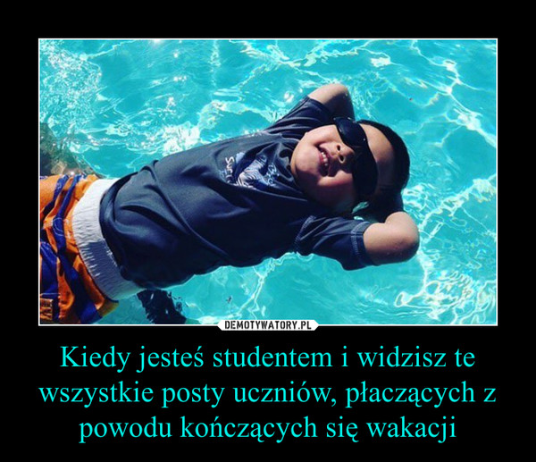 Kiedy jesteś studentem i widzisz te wszystkie posty uczniów, płaczących z powodu kończących się wakacji –