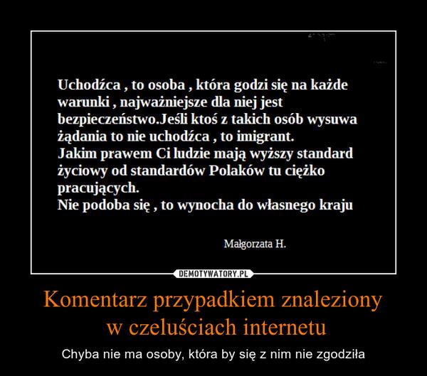 Komentarz przypadkiem znaleziony w czeluściach internetu – Chyba nie ma osoby, która by się z nim nie zgodziła Uchodźca , to osoba , która godzi się na każdewarunki , najważniejsze dla niej jestbezpieczeństwo Jeśli ktoś z takich osób wysuważądania to nie uchodźca , to imigrant.Jakim prawem Ci ludzie mają wyższy standardżyciowy od standardów Polaków tu ciężkopracujących.Nie podoba się , to wynocha do własnego krajuMalgorzata H.