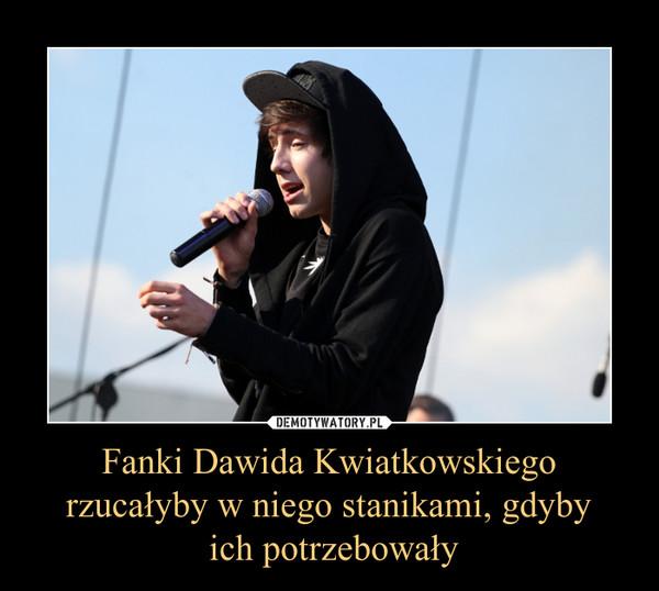 Fanki Dawida Kwiatkowskiego rzucałyby w niego stanikami, gdyby ich potrzebowały –