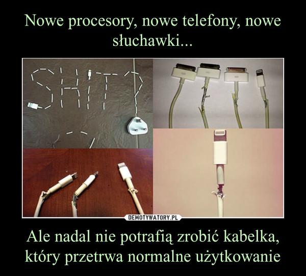 Ale nadal nie potrafią zrobić kabelka, który przetrwa normalne użytkowanie –
