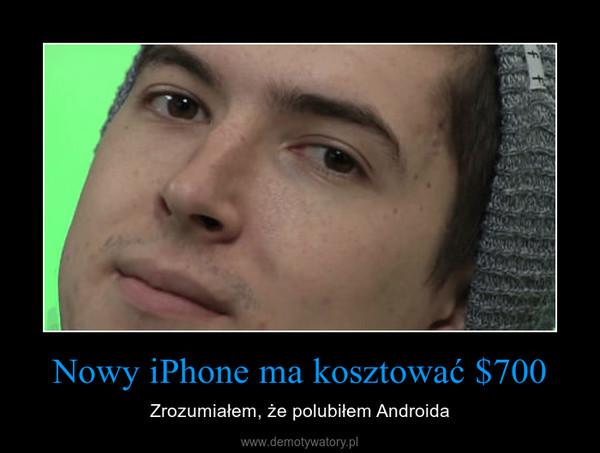 Nowy iPhone ma kosztować $700 – Zrozumiałem, że polubiłem Androida