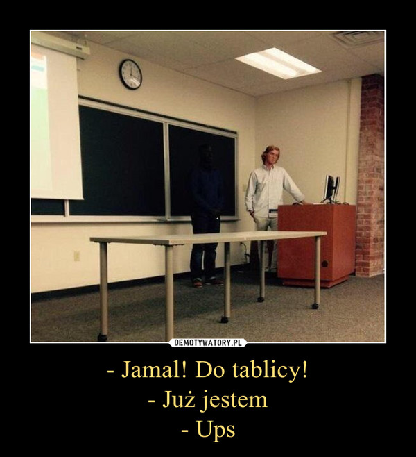 - Jamal! Do tablicy!- Już jestem- Ups –