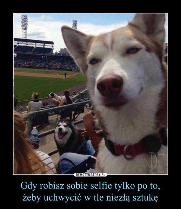 Gdy robisz sobie selfie tylko po to,żeby uchwycić w tle niezłą sztukę –