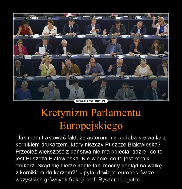 """Kretynizm Parlamentu Europejskiego – """"Jak mam traktować fakt, że autorom nie podoba się walka z kornikiem drukarzem, który niszczy Puszczę Białowieską? Przecież większość z państwa nie ma pojęcia, gdzie i co to jest Puszcza Białowieska. Nie wiecie, co to jest kornik drukarz. Skąd się bierze nagle taki mocny pogląd na walkę z kornikiem drukarzem?"""". - pytał drwiąco europosłów ze wszystkich głównych frakcji prof. Ryszard Legutko"""