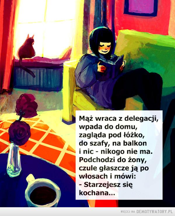 Życie wspomnieniami –  Mąż wraca z delegacji,wpada do domu,zagląda pod łóżko,do szafy, na balkoni nic - nikogo nie ma.Podchodzi do żony,czule głaszcze ją powłosach i mówi:Starzejesz siękochana...