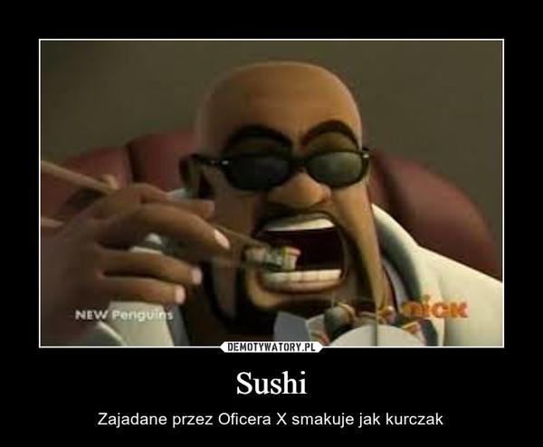 Sushi – Zajadane przez Oficera X smakuje jak kurczak