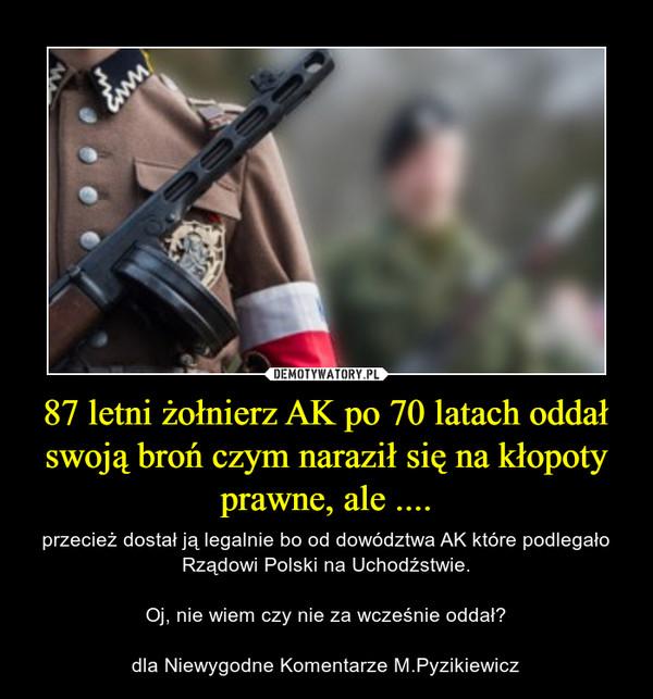 87 letni żołnierz AK po 70 latach oddał swoją broń czym naraził się na kłopoty prawne, ale .... – przecież dostał ją legalnie bo od dowództwa AK które podlegało Rządowi Polski na Uchodźstwie.Oj, nie wiem czy nie za wcześnie oddał?dla Niewygodne Komentarze M.Pyzikiewicz