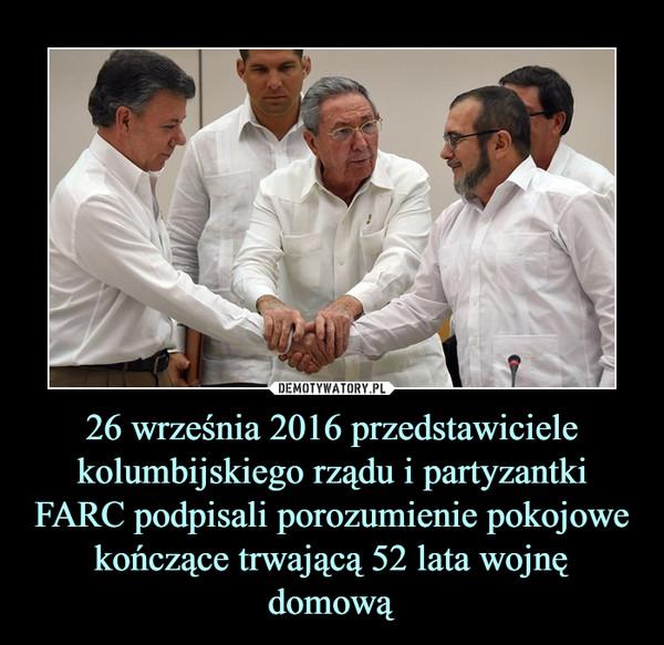26 września 2016 przedstawiciele kolumbijskiego rządu i partyzantki FARC podpisali porozumienie pokojowe kończące trwającą 52 lata wojnę domową –