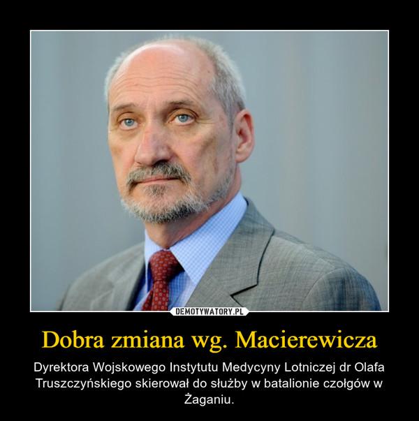 Dobra zmiana wg. Macierewicza – Dyrektora Wojskowego Instytutu Medycyny Lotniczej dr Olafa Truszczyńskiego skierował do służby w batalionie czołgów w Żaganiu.