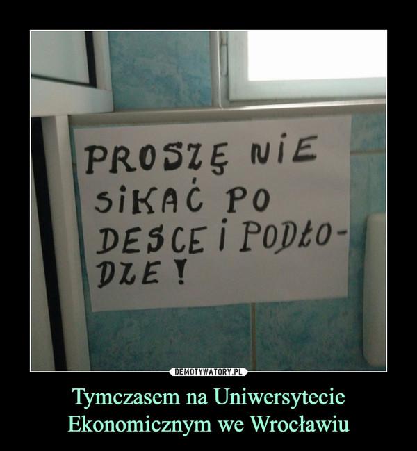 Tymczasem na Uniwersytecie Ekonomicznym we Wrocławiu –  PROSZĘ NIE SIKAĆ PO DESCE I PODŁODZE!