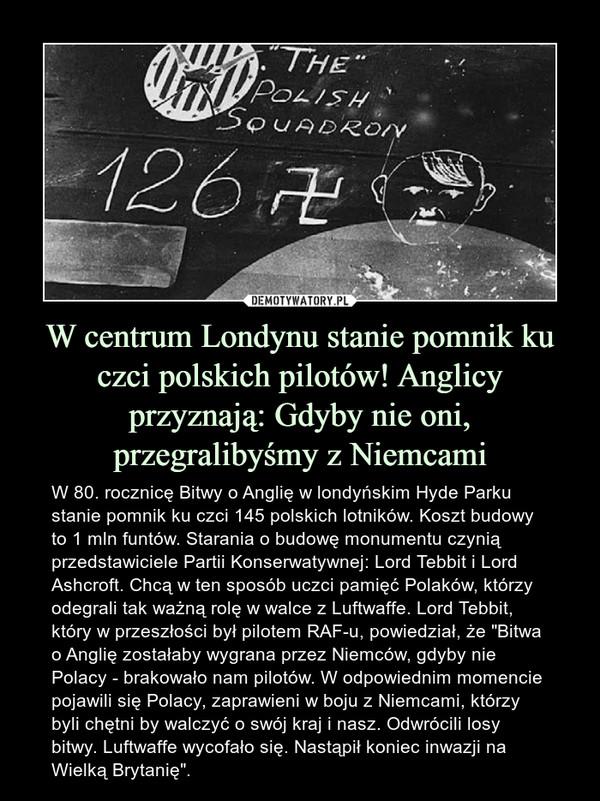 """W centrum Londynu stanie pomnik ku czci polskich pilotów! Anglicy przyznają: Gdyby nie oni, przegralibyśmy z Niemcami – W 80. rocznicę Bitwy o Anglię w londyńskim Hyde Parku stanie pomnik ku czci 145 polskich lotników. Koszt budowy to 1 mln funtów. Starania o budowę monumentu czynią przedstawiciele Partii Konserwatywnej: Lord Tebbit i Lord Ashcroft. Chcą w ten sposób uczci pamięć Polaków, którzy odegrali tak ważną rolę w walce z Luftwaffe. Lord Tebbit, który w przeszłości był pilotem RAF-u, powiedział, że """"Bitwa o Anglię zostałaby wygrana przez Niemców, gdyby nie Polacy - brakowało nam pilotów. W odpowiednim momencie pojawili się Polacy, zaprawieni w boju z Niemcami, którzy byli chętni by walczyć o swój kraj i nasz. Odwrócili losy bitwy. Luftwaffe wycofało się. Nastąpił koniec inwazji na Wielką Brytanię"""". THE POLISH SQUADRON 126"""