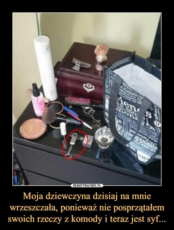 Moja dziewczyna dzisiaj na mnie wrzeszczała, ponieważ nie posprzątałem swoich rzeczy z komody i teraz jest syf... –