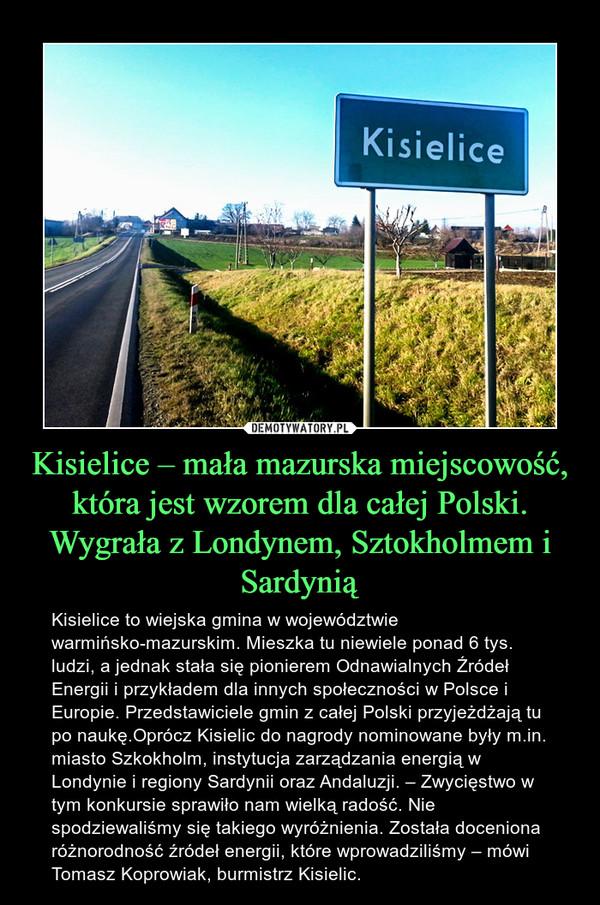 Kisielice – mała mazurska miejscowość, która jest wzorem dla całej Polski. Wygrała z Londynem, Sztokholmem i Sardynią – Kisielice to wiejska gmina w województwie warmińsko-mazurskim. Mieszka tu niewiele ponad 6 tys. ludzi, a jednak stała się pionierem Odnawialnych Źródeł Energii i przykładem dla innych społeczności w Polsce i Europie. Przedstawiciele gmin z całej Polski przyjeżdżają tu po naukę.Oprócz Kisielic do nagrody nominowane były m.in. miasto Szkokholm, instytucja zarządzania energią w Londynie i regiony Sardynii oraz Andaluzji. – Zwycięstwo w tym konkursie sprawiło nam wielką radość. Nie spodziewaliśmy się takiego wyróżnienia. Została doceniona różnorodność źródeł energii, które wprowadziliśmy – mówi Tomasz Koprowiak, burmistrz Kisielic.