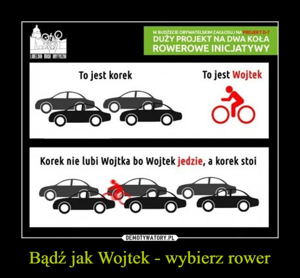 Bądź jak Wojtek - wybierz rower –  To jest korek To jest WojtekKorek nie lubi Wojtka bo Wojtek jedzie, a korek stoi