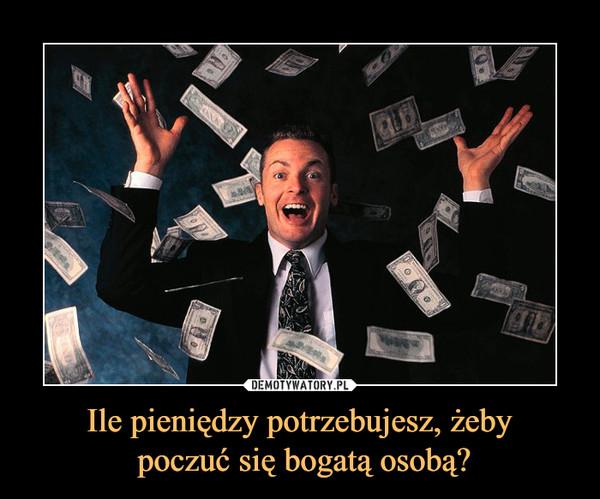 Ile pieniędzy potrzebujesz, żeby poczuć się bogatą osobą? –