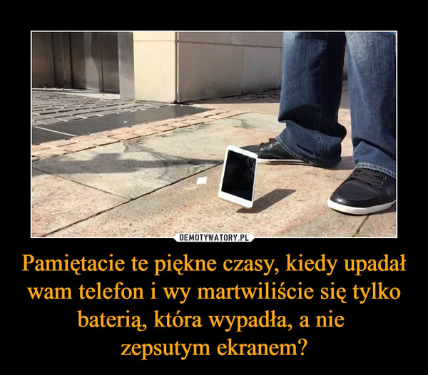 Pamiętacie te piękne czasy, kiedy upadał wam telefon i wy martwiliście się tylko baterią, która wypadła, a nie zepsutym ekranem? –