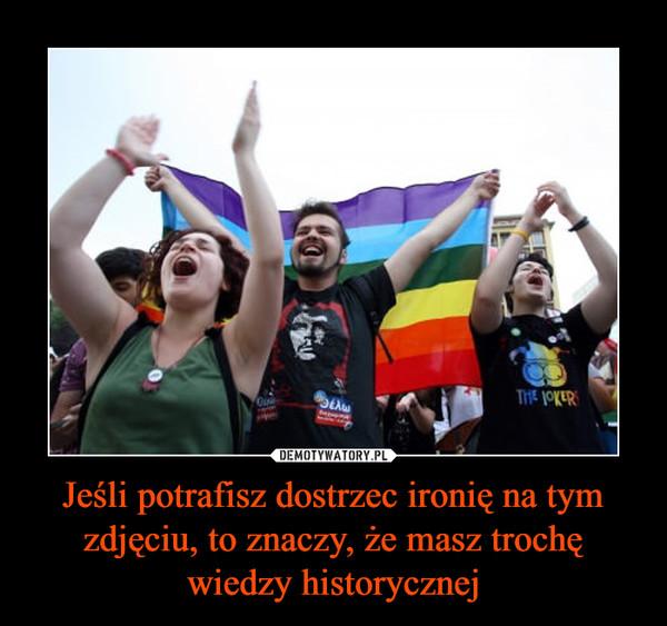 Jeśli potrafisz dostrzec ironię na tym zdjęciu, to znaczy, że masz trochę wiedzy historycznej –