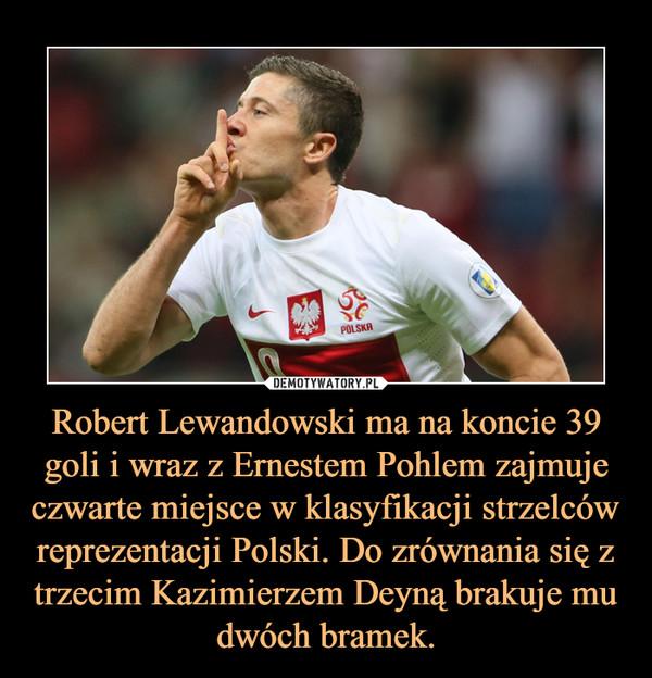 Robert Lewandowski ma na koncie 39 goli i wraz z Ernestem Pohlem zajmuje czwarte miejsce w klasyfikacji strzelców reprezentacji Polski. Do zrównania się z trzecim Kazimierzem Deyną brakuje mu dwóch bramek. –