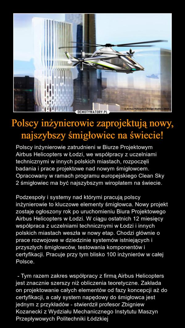 Polscy inżynierowie zaprojektują nowy, najszybszy śmigłowiec na świecie! – Polscy inżynierowie zatrudnieni w Biurze Projektowym Airbus Helicopters w Łodzi, we współpracy z uczelniami technicznymi w innych polskich miastach, rozpoczęli badania i prace projektowe nad nowym śmigłowcem. Opracowany w ramach programu europejskiego Clean Sky 2 śmigłowiec ma być najszybszym wiropłatem na świecie.Podzespoły i systemy nad którymi pracują polscy inżynierowie to kluczowe elementy śmigłowca. Nowy projekt zostaje ogłoszony rok po uruchomieniu Biura Projektowego Airbus Helicopters w Łodzi. W ciągu ostatnich 12 miesięcy współpraca z uczelniami technicznymi w Łodzi i innych polskich miastach weszła w nowy etap. Chodzi głównie o prace rozwojowe w dziedzinie systemów istniejących i przyszłych śmigłowców, testowania komponentów i certyfikacji. Pracuje przy tym blisko 100 inżynierów w całej Polsce. - Tym razem zakres współpracy z firmą Airbus Helicopters jest znacznie szerszy niż obliczenia teoretyczne. Zakłada on projektowanie całych elementów od fazy koncepcji aż do certyfikacji, a cały system napędowy do śmigłowca jest jednym z przykładów - stwierdził profesor Zbigniew Kozanecki z Wydziału Mechanicznego Instytutu Maszyn Przepływowych Politechniki Łódzkiej