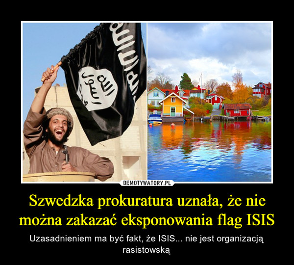 Szwedzka prokuratura uznała, że nie można zakazać eksponowania flag ISIS – Uzasadnieniem ma być fakt, że ISIS... nie jest organizacją rasistowską