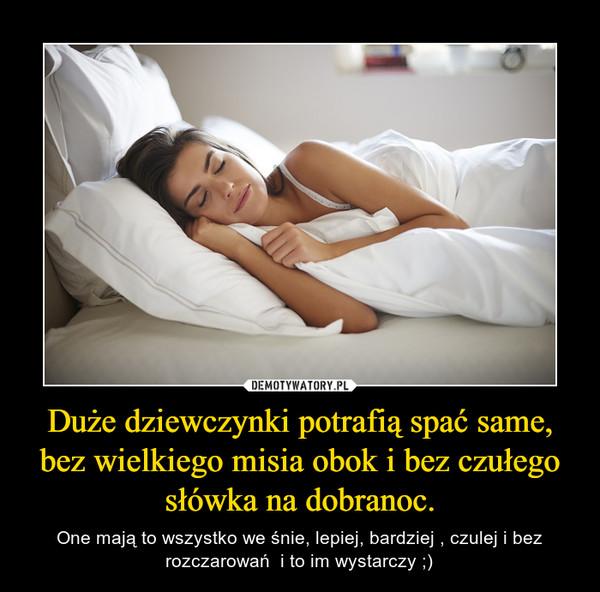 Duże dziewczynki potrafią spać same, bez wielkiego misia obok i bez czułego słówka na dobranoc. – One mają to wszystko we śnie, lepiej, bardziej , czulej i bez rozczarowań  i to im wystarczy ;)