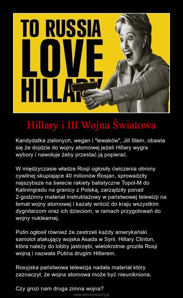 """Hillary i III Wojna Światowa – Kandydatka zielonych, wegan i """"lewaków"""", Jill Stein, obawia się że dojdzie do wojny atomowej jeżeli Hillary wygra wybory i nawołuje żeby przestać ją popierać.W międzyczasie władze Rosji ogłosiły ćwiczenia obrony cywilnej skupiające 40 milionów Rosjan, sprowadziły najszybsze na świecie rakiety balistyczne Topol-M do Kaliningradu na granicy z Polską, zarządziły ponad 2-godzinny materiał instruktażowy w państwowej telewizji na temat wojny atomowej i kazały wrócić do kraju wszystkim dygnitarzom oraz ich dzieciom, w ramach przygotowań do wojny nuklearnej.Putin ogłosił również że zestrzeli każdy amerykański samolot atakujący wojska Asada w Syrii. Hillary Clinton, która należy do lobby jastrzębi, wielokrotnie groziła Rosji wojną i nazwała Putina drugim Hitlerem. Rosyjska państwowa telewizja nadała materiał który zaznaczył, że wojna atomowa może być nieunikniona.Czy grozi nam druga zimna wojna?"""