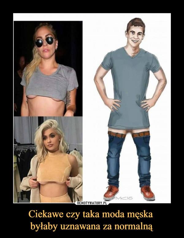 Ciekawe czy taka moda męska byłaby uznawana za normalną –