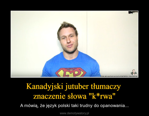 """Kanadyjski jutuber tłumaczy znaczenie słowa """"k*rwa"""" – A mówią, że język polski taki trudny do opanowania..."""