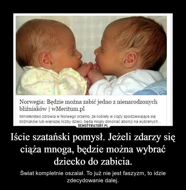 Iście szatański pomysł. Jeżeli zdarzy się ciąża mnoga, będzie można wybrać dziecko do zabicia. – Świat kompletnie oszalał. To już nie jest faszyzm, to idzie zdecydowanie dalej.