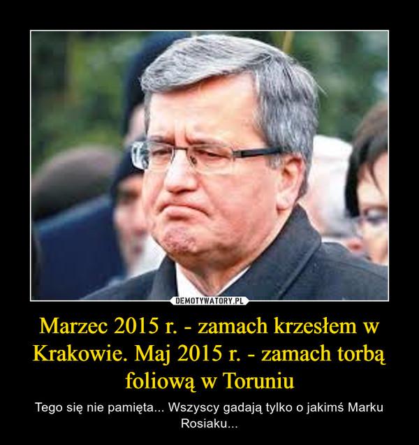 Marzec 2015 r. - zamach krzesłem w Krakowie. Maj 2015 r. - zamach torbą foliową w Toruniu – Tego się nie pamięta... Wszyscy gadają tylko o jakimś Marku Rosiaku...