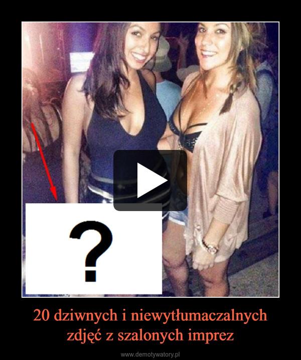20 dziwnych i niewytłumaczalnychzdjęć z szalonych imprez –