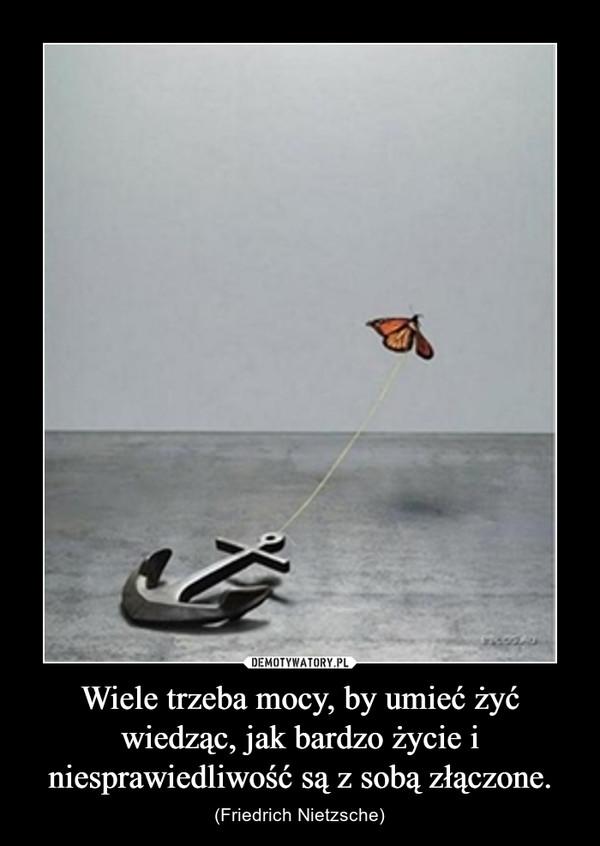 Wiele trzeba mocy, by umieć żyć wiedząc, jak bardzo życie i niesprawiedliwość są z sobą złączone. – (Friedrich Nietzsche)